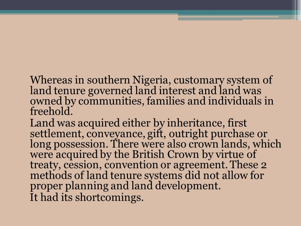 Whereas in southern Nigeria, customary system of land tenure governed land interest and land was owned by communities, families and individuals in freehold.