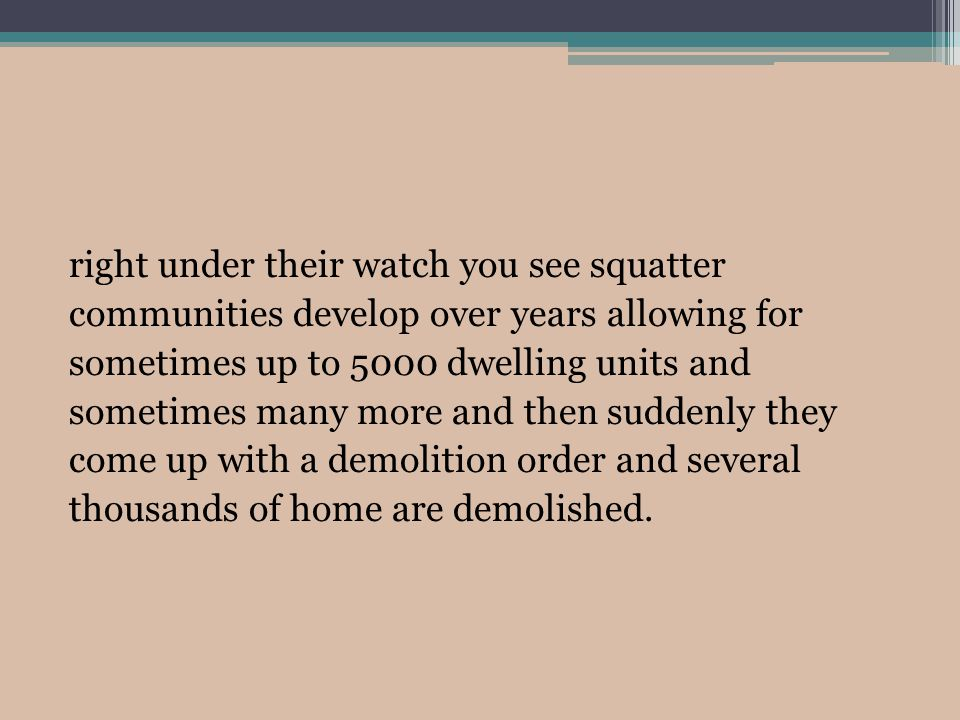 right under their watch you see squatter communities develop over years allowing for sometimes up to 5000 dwelling units and sometimes many more and then suddenly they come up with a demolition order and several thousands of home are demolished.