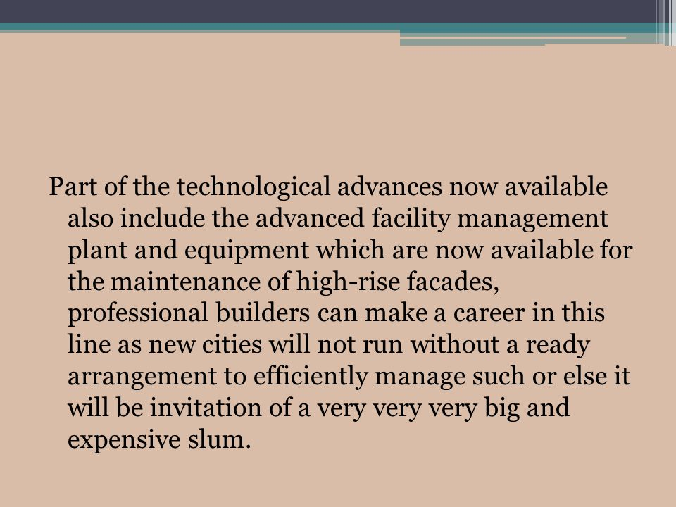 Part of the technological advances now available also include the advanced facility management plant and equipment which are now available for the maintenance of high-rise facades, professional builders can make a career in this line as new cities will not run without a ready arrangement to efficiently manage such or else it will be invitation of a very very very big and expensive slum.