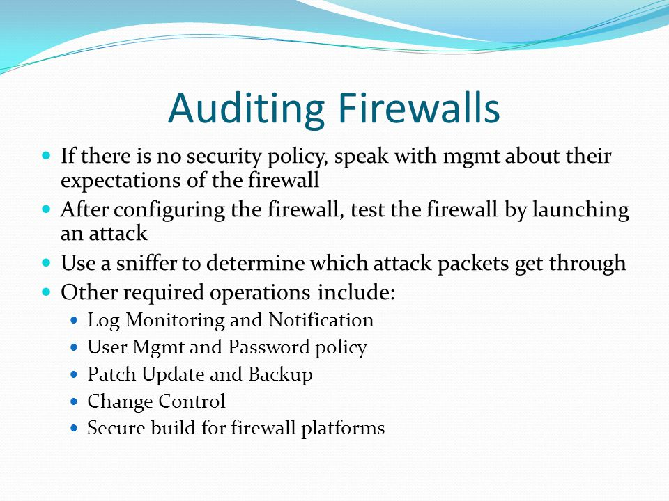 Auditing Firewalls If there is no security policy, speak with mgmt about their expectations of the firewall.
