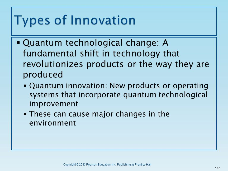 Types of Innovation Quantum technological change: A fundamental shift in technology that revolutionizes products or the way they are produced.
