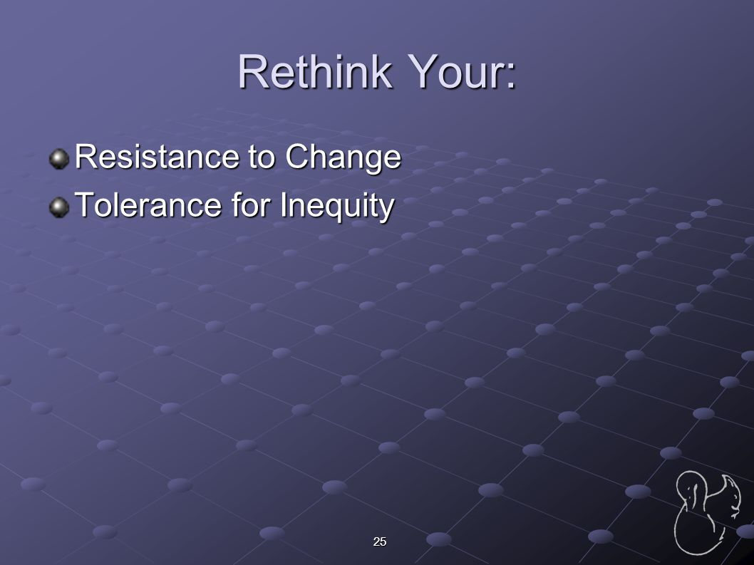 Rethink Your: Resistance to Change Tolerance for Inequity