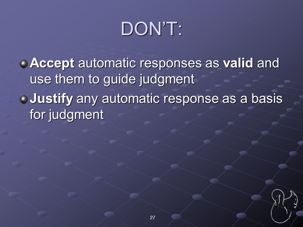 DON'T: Accept automatic responses as valid and use them to guide judgment.
