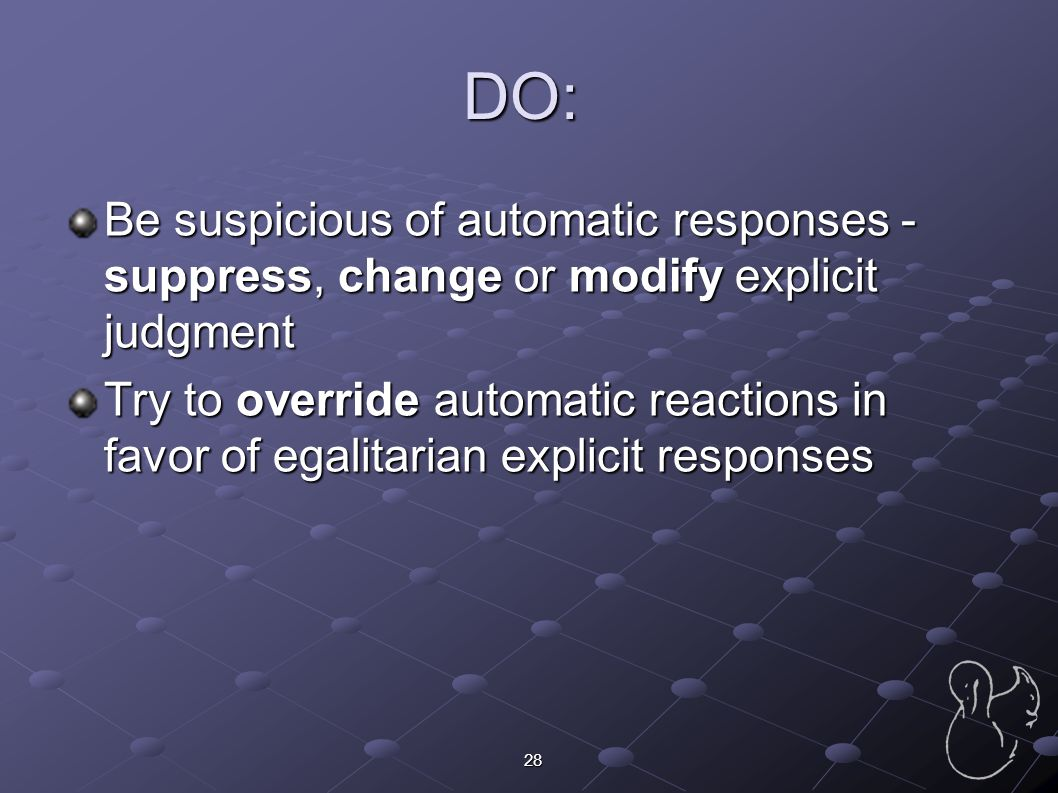 DO: Be suspicious of automatic responses - suppress, change or modify explicit judgment.