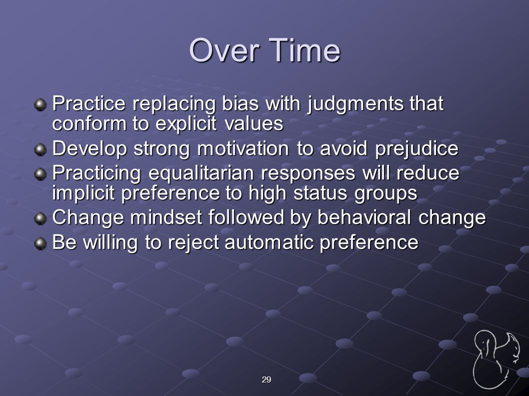 Over Time Practice replacing bias with judgments that conform to explicit values. Develop strong motivation to avoid prejudice.