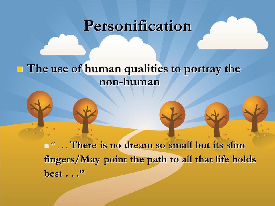 Personification The use of human qualities to portray the non-human