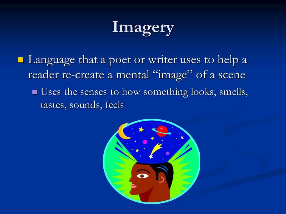 Imagery Language that a poet or writer uses to help a reader re-create a mental image of a scene.