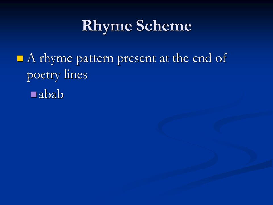 Rhyme Scheme A rhyme pattern present at the end of poetry lines abab