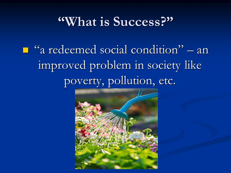 What is Success a redeemed social condition – an improved problem in society like poverty, pollution, etc.