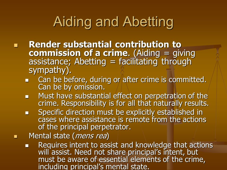 Aiding and Abetting Render substantial contribution to commission of a crime. (Aiding = giving assistance; Abetting = facilitating through sympathy).