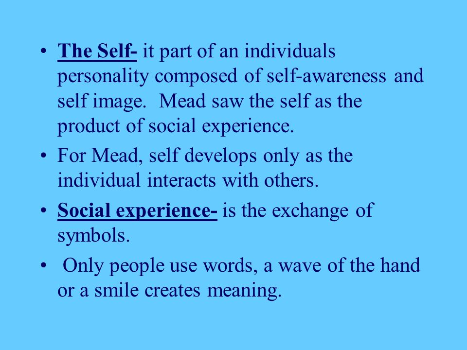 The Self- it part of an individuals personality composed of self-awareness and self image. Mead saw the self as the product of social experience.