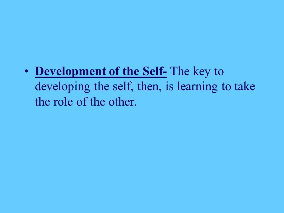 Development of the Self- The key to developing the self, then, is learning to take the role of the other.