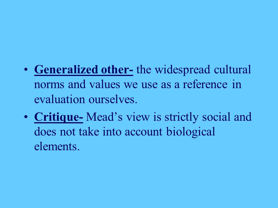 Generalized other- the widespread cultural norms and values we use as a reference in evaluation ourselves.