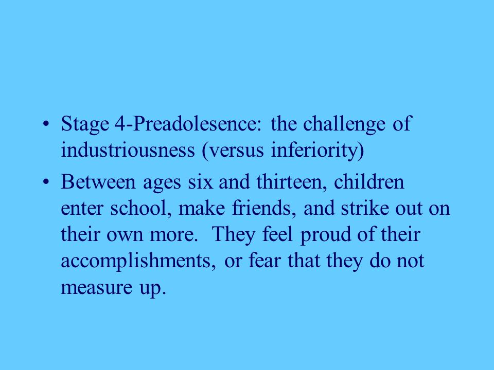 Stage 4-Preadolesence: the challenge of industriousness (versus inferiority)