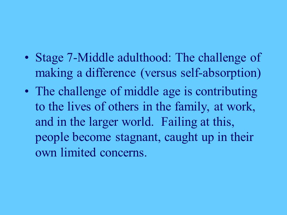 Stage 7-Middle adulthood: The challenge of making a difference (versus self-absorption)