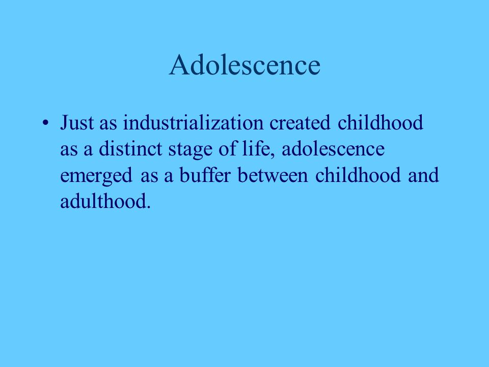 Adolescence Just as industrialization created childhood as a distinct stage of life, adolescence emerged as a buffer between childhood and adulthood.
