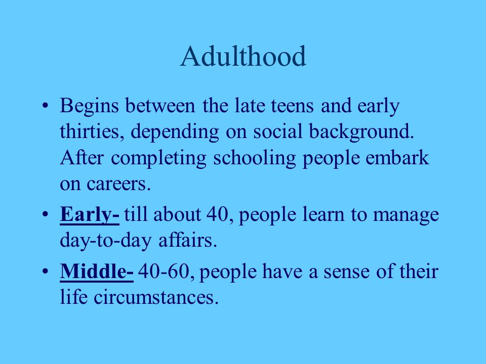 Adulthood Begins between the late teens and early thirties, depending on social background. After completing schooling people embark on careers.