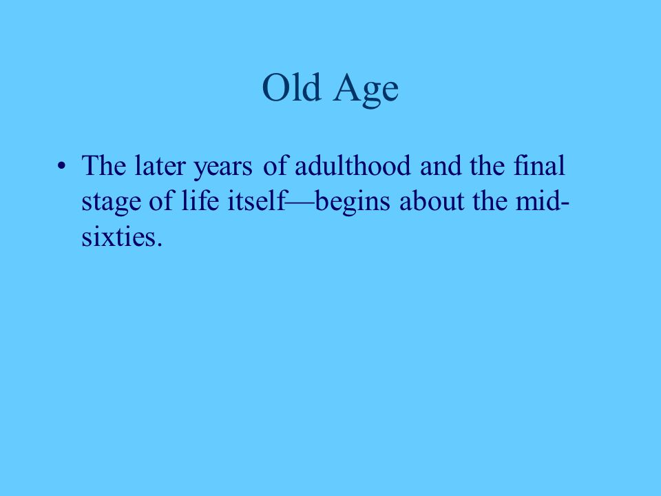 Old Age The later years of adulthood and the final stage of life itself—begins about the mid-sixties.