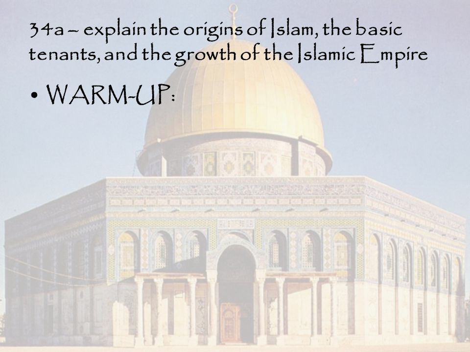 34a – explain the origins of Islam, the basic tenants, and the growth of the Islamic Empire