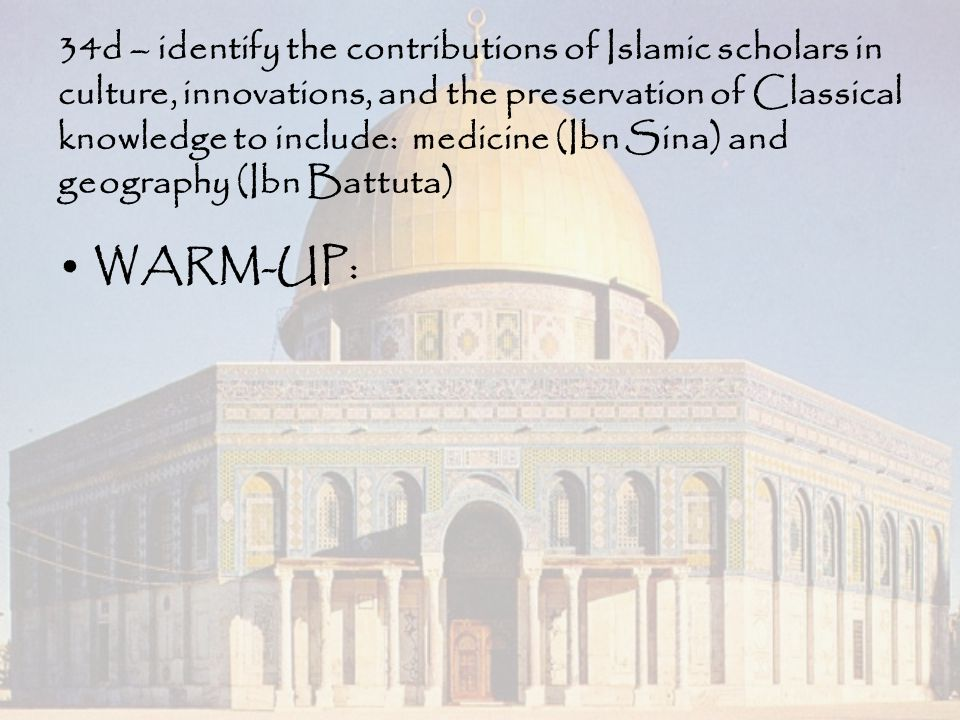 34d – identify the contributions of Islamic scholars in culture, innovations, and the preservation of Classical knowledge to include: medicine (Ibn Sina) and geography (Ibn Battuta)