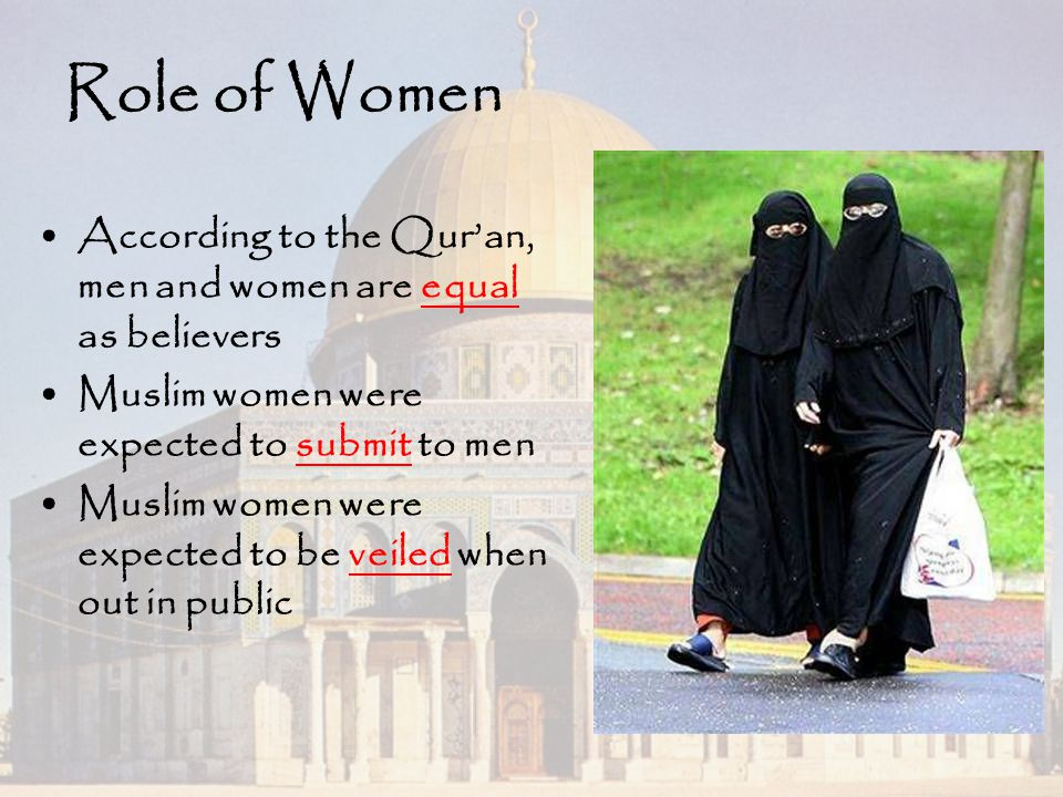 Role of Women According to the Qur'an, men and women are equal as believers. Muslim women were expected to submit to men.
