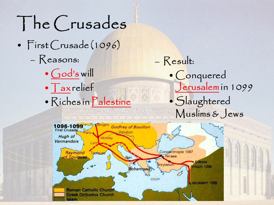 The Crusades First Crusade (1096) Reasons: God's will Result: