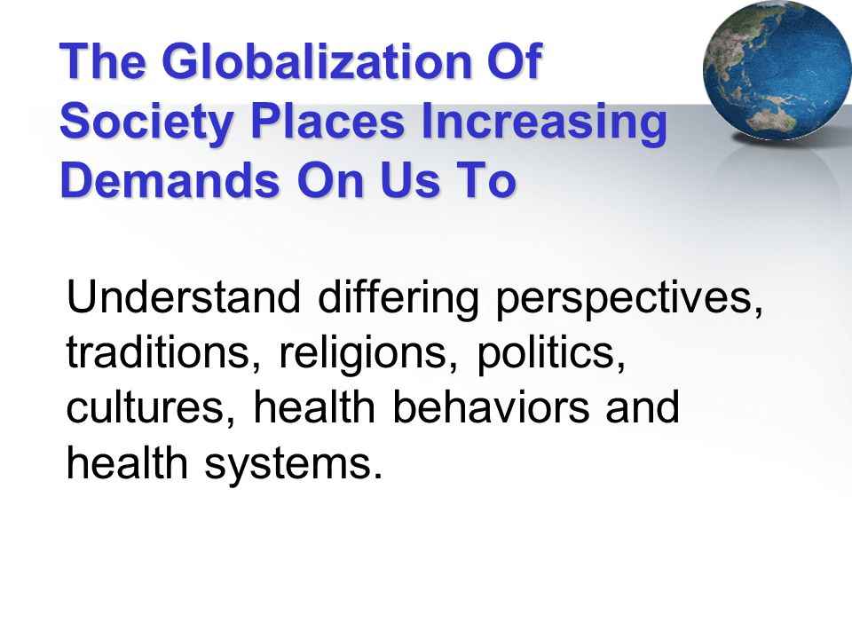 The Globalization Of Society Places Increasing Demands On Us To