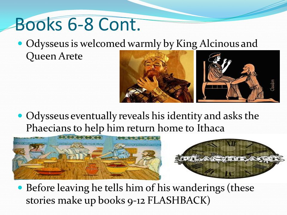 Books 6-8 Cont. Odysseus is welcomed warmly by King Alcinous and Queen Arete.