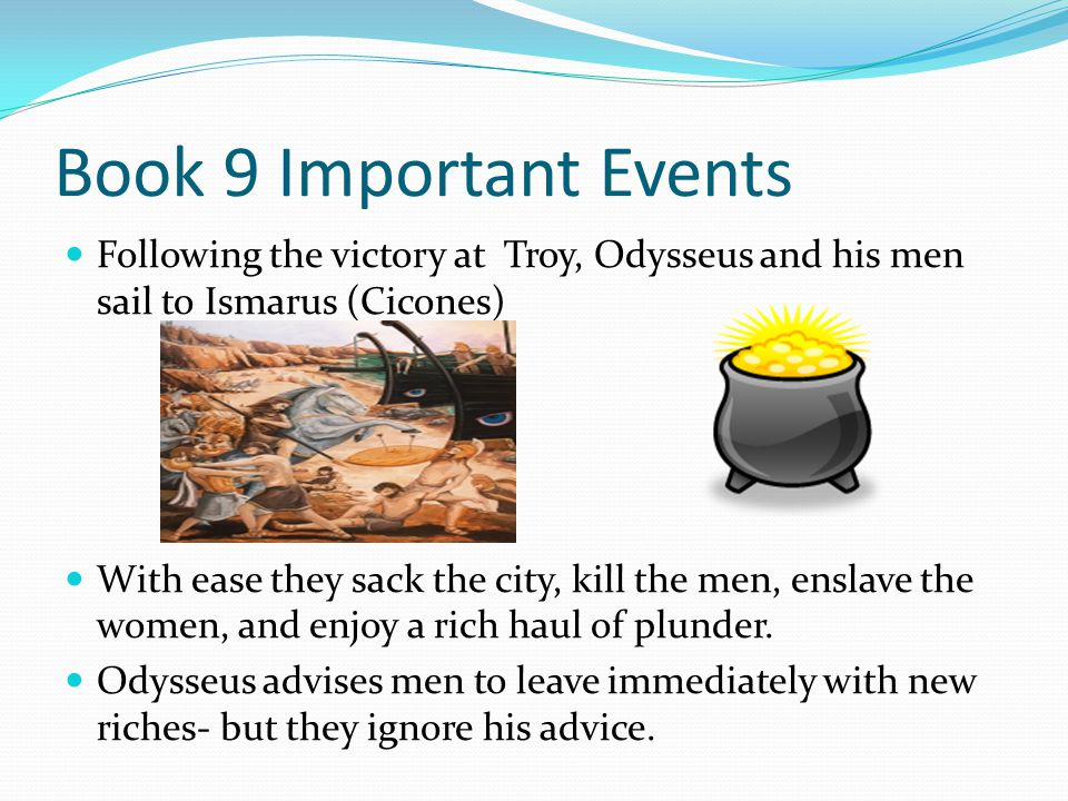 Book 9 Important Events Following the victory at Troy, Odysseus and his men sail to Ismarus (Cicones)