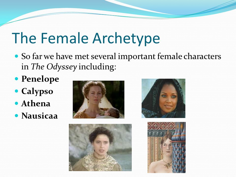 The Female Archetype So far we have met several important female characters in The Odyssey including: