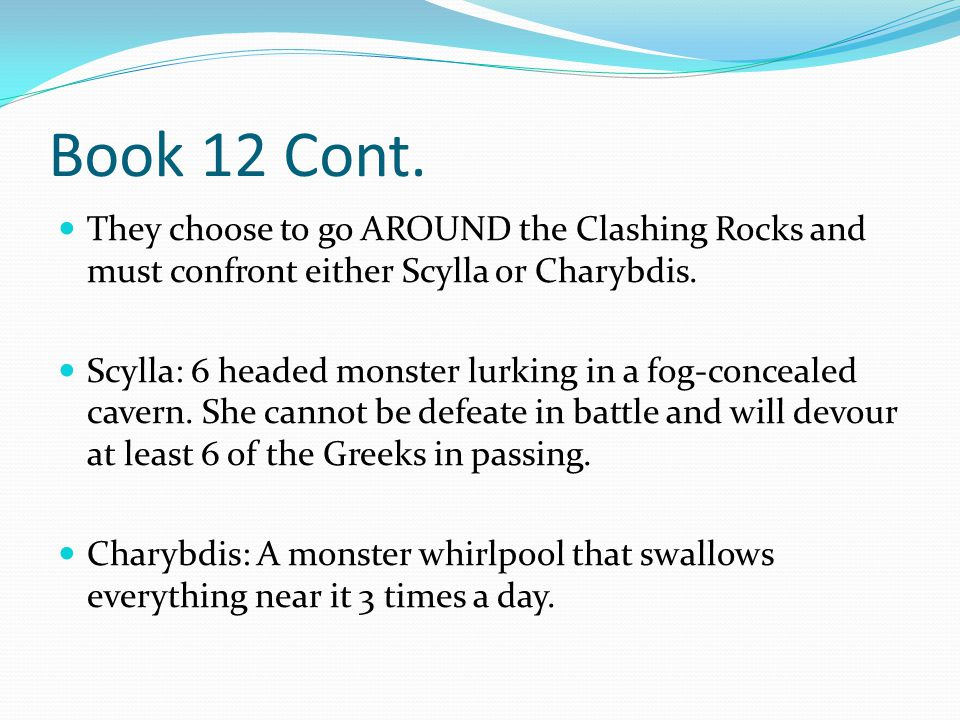 Book 12 Cont. They choose to go AROUND the Clashing Rocks and must confront either Scylla or Charybdis.