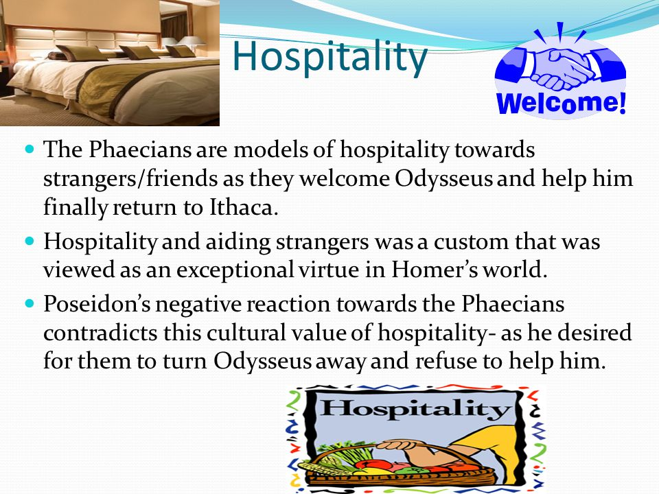 Hospitality The Phaecians are models of hospitality towards strangers/friends as they welcome Odysseus and help him finally return to Ithaca.