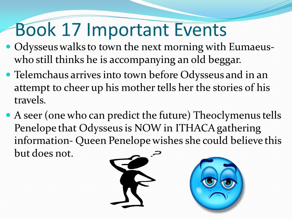 Book 17 Important Events Odysseus walks to town the next morning with Eumaeus- who still thinks he is accompanying an old beggar.
