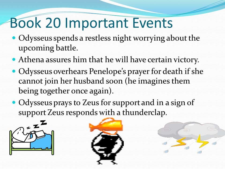 Book 20 Important Events Odysseus spends a restless night worrying about the upcoming battle. Athena assures him that he will have certain victory.