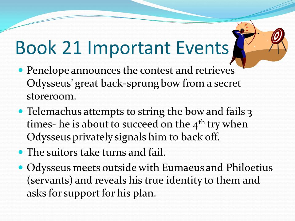 Book 21 Important Events Penelope announces the contest and retrieves Odysseus' great back-sprung bow from a secret storeroom.