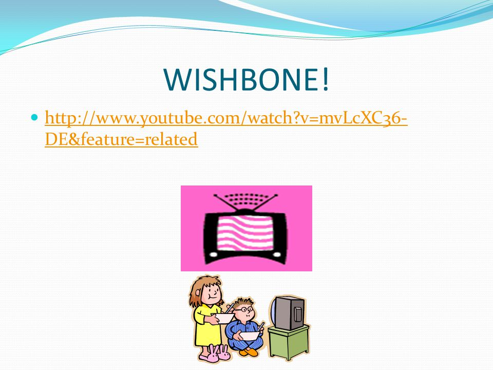 WISHBONE! http://www.youtube.com/watch v=mvLcXC36-DE&feature=related