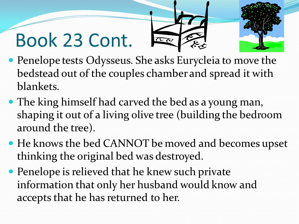 Book 23 Cont. Penelope tests Odysseus. She asks Eurycleia to move the bedstead out of the couples chamber and spread it with blankets.
