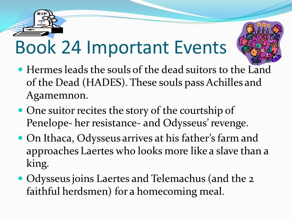 Book 24 Important Events Hermes leads the souls of the dead suitors to the Land of the Dead (HADES). These souls pass Achilles and Agamemnon.