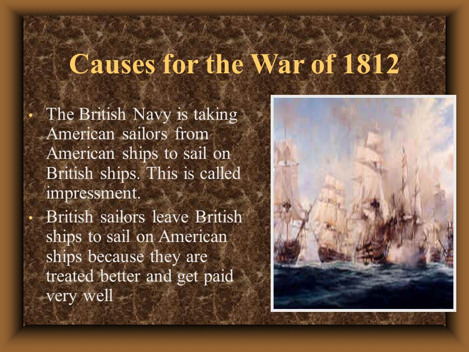 Causes for the War of 1812 The British Navy is taking American sailors from American ships to sail on British ships. This is called impressment.