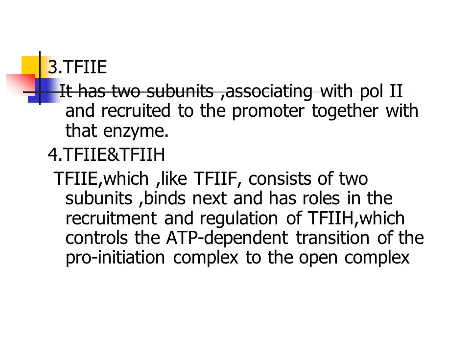 3.TFIIE It has two subunits ,associating with pol II and recruited to the promoter together with that enzyme.