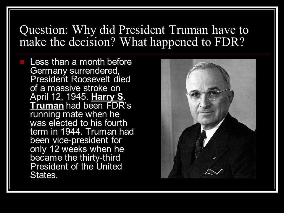 Question: Why did President Truman have to make the decision