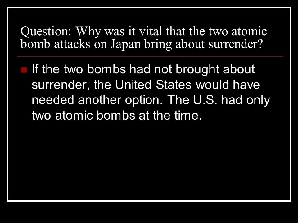 Question: Why was it vital that the two atomic bomb attacks on Japan bring about surrender