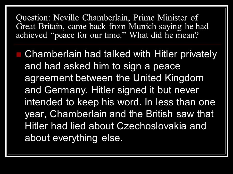 Question: Neville Chamberlain, Prime Minister of Great Britain, came back from Munich saying he had achieved peace for our time. What did he mean