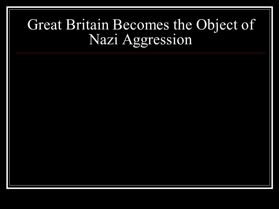 Great Britain Becomes the Object of Nazi Aggression