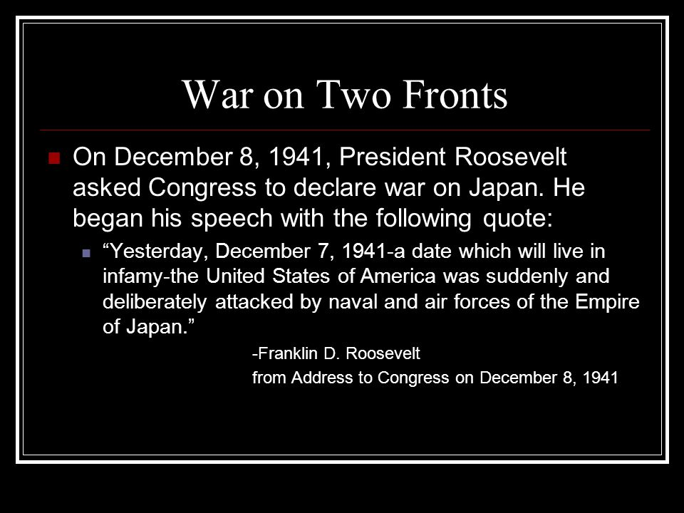 War on Two Fronts On December 8, 1941, President Roosevelt asked Congress to declare war on Japan. He began his speech with the following quote: