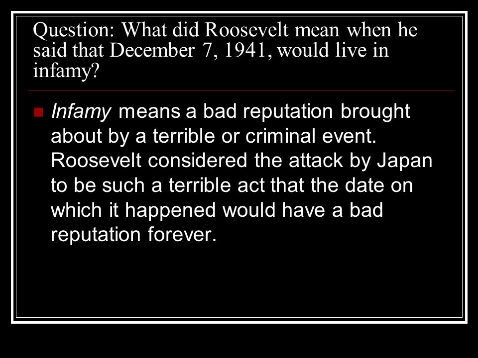 Question: What did Roosevelt mean when he said that December 7, 1941, would live in infamy