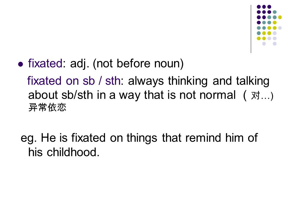 fixated: adj. (not before noun)
