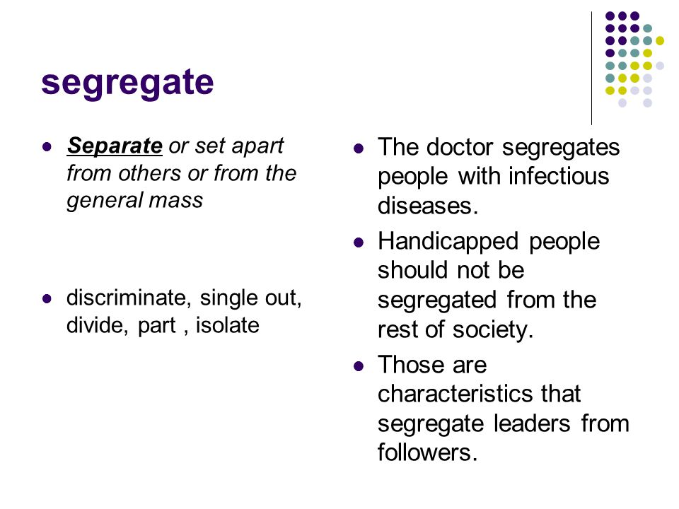segregate The doctor segregates people with infectious diseases.