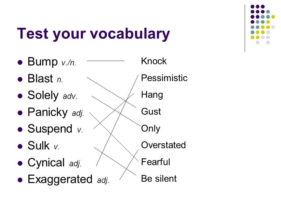 Test your vocabulary Bump v./n. Blast n. Solely adv. Panicky adj.