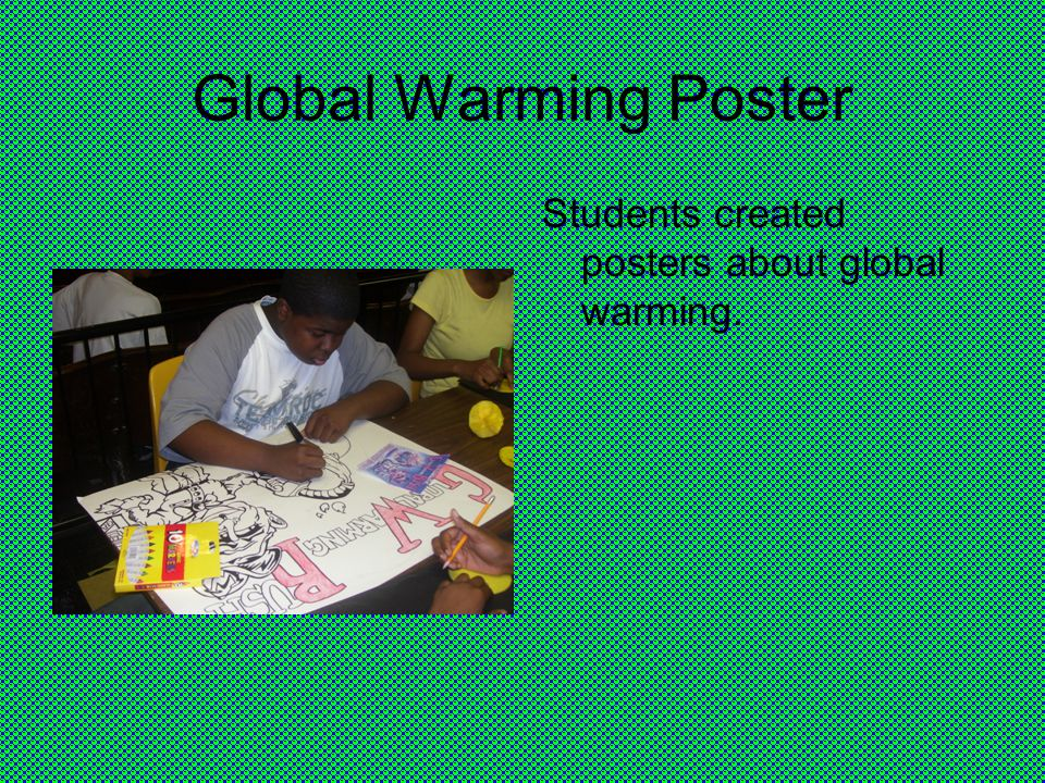 Global Warming Poster Students created posters about global warming.